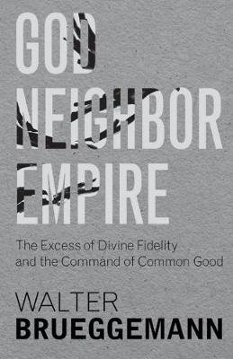 God, Neighbor, Empire - The Excess of Divine Fidelity and the Command of Common Good (Hardcover): Walter Brueggemann