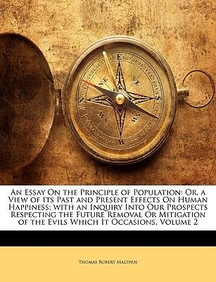 An Essay on the Principle of Population - Or, a View of Its Past and Present Effects on Human Happiness; With an Inquiry Into...
