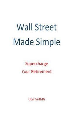 Wall Street Made Simple - Supercharge Your Retirement (Electronic book text): Don Griffith