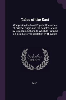 Tales of the East - Comprising the Most Popular Romances of Oriental Origin, and the Best Imitations by European Authors. to...