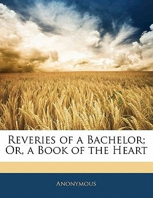 Reveries of a Bachelor; Or, a Book of the Heart (Paperback): Anonymous