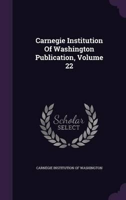 Carnegie Institution of Washington Publication, Volume 22 (Hardcover): Carnegie Institution of Washington