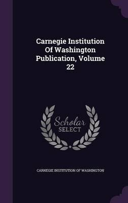 Carnegie Institution of Washington Publication, Volume 22 (Hardcover): Carnegie Institution of Washington