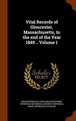 Vital Records of Gloucester, Massachusetts, to the End of the Year 1849 .. Volume 1 (Hardcover): Gloucester Massachusetts Board...