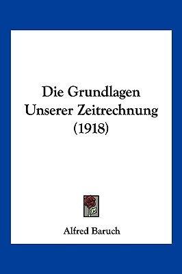 Die Grundlagen Unserer Zeitrechnung (1918) (English, German, Paperback): Alfred Baruch