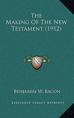 The Making of the New Testament (1912) (Hardcover): Benjamin W. Bacon