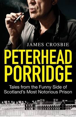 Peterhead Porridge - Tales from the Funny Side of Scotland's Most Notorious Prison (Paperback, New): James Crosbie