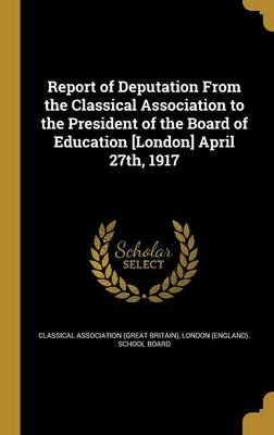 Report of Deputation from the Classical Association to the President of the Board of Education [London] April 27th, 1917...