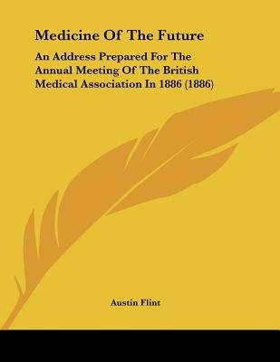Medicine of the Future - An Address Prepared for the Annual Meeting of the British Medical Association in 1886 (1886)...