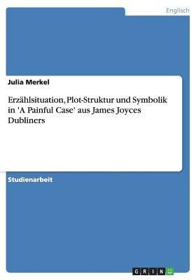 Erzahlsituation, Plot-Struktur Und Symbolik in 'a Painful Case' Aus James Joyces Dubliners (German, Paperback): Julia...