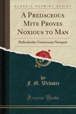 A Predaceous Mite Proves Noxious to Man - Pediculoides Ventricosus Newport (Classic Reprint) (Paperback): F. M. Webster
