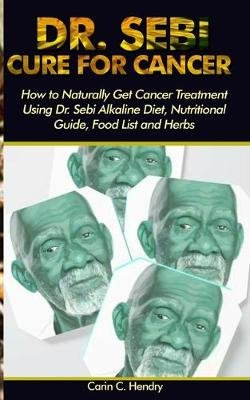 Dr. Sebi Cure for Cancer - How to Naturally Get Cancer Treatment Using Dr. Sebi Alkaline Diet, Nutritional Guide, Food List and...