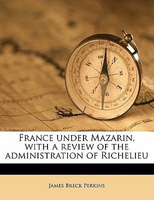 France Under Mazarin, with a Review of the Administration of Richelieu Volume 2 (Paperback): James Breck Perkins