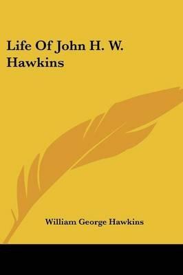 Life of John H. W. Hawkins (Paperback): William George Hawkins