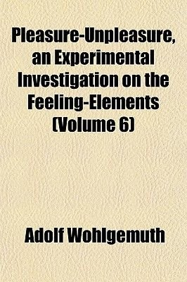 Pleasure-Unpleasure, an Experimental Investigation on the Feeling-Elements (Volume 6) (Paperback): Adolf Wohlgemuth
