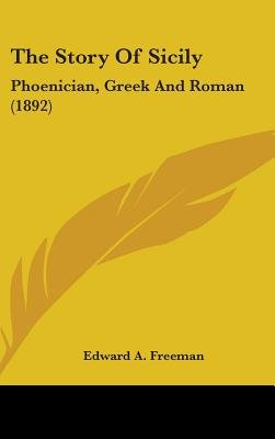 The Story Of Sicily - Phoenician, Greek And Roman (1892) (Hardcover): Edward A. Freeman