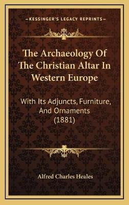 The Archaeology of the Christian Altar in Western Europe - With Its Adjuncts, Furniture, and Ornaments (1881) (Hardcover):...