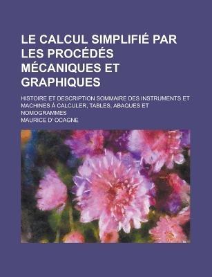 Le Calcul Simplifie Par Les Procedes Mecaniques Et Graphiques; Histoire Et Description Sommaire Des Instruments Et Machines a...