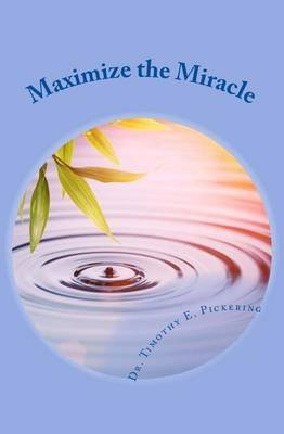 Maximize the Miracle (Paperback): Dr Timothy E. Pickering
