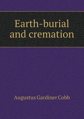 Earth-Burial and Cremation (Paperback): Augustus Gardiner Cobb