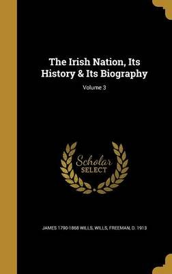 The Irish Nation, Its History & Its Biography; Volume 3 (Hardcover): James 1790-1868 Wills