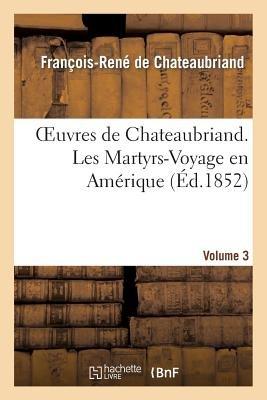 Oeuvres de Chateaubriand. Vol. 3. Les Martyrs-Voyage En Amerique (French, Paperback): Francois-Rene De Chateaubriand