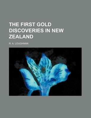 The First Gold Discoveries in New Zealand (Paperback): R. A. Loughnan