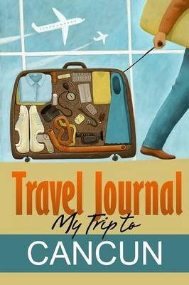 Travel Journal: My Trip to Cancun (Paperback): Travel Diary