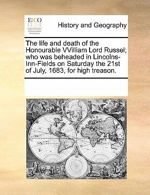 The Life and Death of the Honourable Vvilliam Lord Russel; Who Was Beheaded in Lincolns-Inn-Fields on Saturday the 21st of...