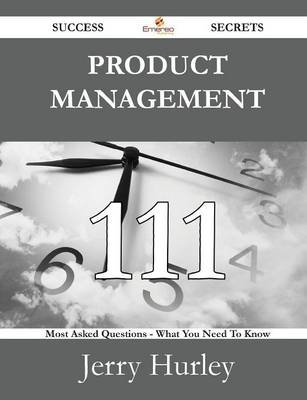 Product Management 111 Success Secrets - 111 Most Asked Questions on Product Management - What You Need to Know (Paperback):...