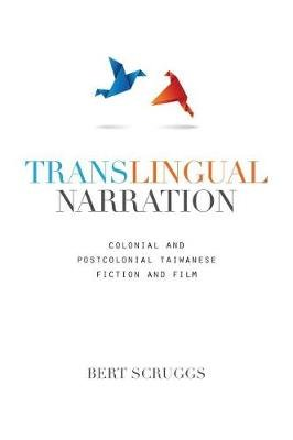 Translingual Narration - Colonial and Postcolonial Taiwanese Fiction and Film (Paperback): Bert Scruggs