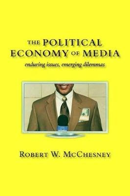 The Political Economy of Media - Enduring Issues, Emerging Dilemmas (Hardcover): Robert W. McChesney