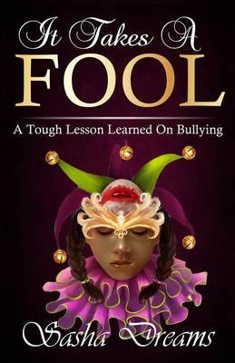 It Takes a Fool - A Tough Lesson Learned on Bullying (Paperback): Sasha Dreams