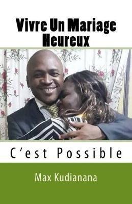 Vivre Un Mariage Heureux - C'Est Possible (French, Paperback): Max Kudianana