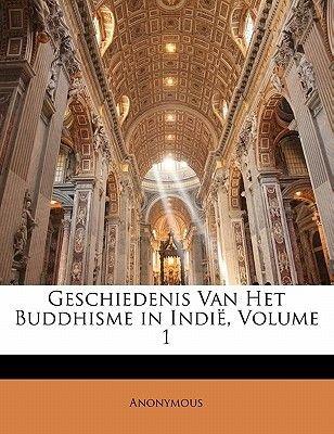 Geschiedenis Van Het Buddhisme in Indie, Volume 1 (Dutch, Paperback): Anonymous