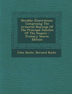 Heraldic Illustrations - Comprising the Armorial Bearings of the Principal Families of the Empire (Paperback): John Burke,...