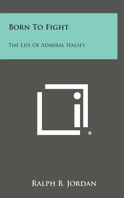 Born to Fight - The Life of Admiral Halsey (Hardcover): Ralph B. Jordan