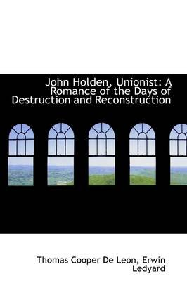 John Holden, Unionist - A Romance of the Days of Destruction and Reconstruction (Paperback): Thomas Cooper Deleon