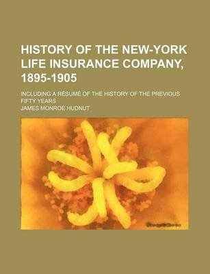 History of the New-York Life Insurance Company, 1895-1905; Including a Resume of the History of the Previous Fifty Years...