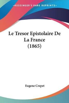 Le Tresor Epistolaire de La France (1865) (English, French, Paperback): Eugene Crepet