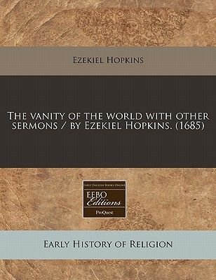 The Vanity of the World with Other Sermons / By Ezekiel Hopkins. (1685) (Paperback): Ezekiel Hopkins