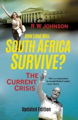 How Long Will South Africa Survive? - The Current Crisis (Paperback, 2017 Updated Edition): R.W. Johnson