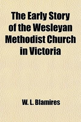 The Early Story of the Wesleyan Methodist Church in Victoria (Paperback): W. L. Blamires