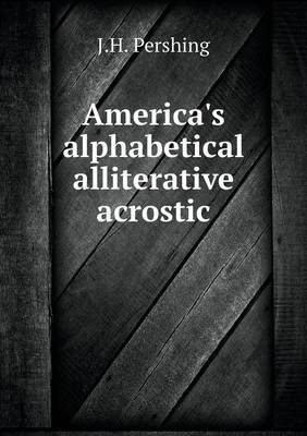 America's Alphabetical Alliterative Acrostic (Paperback): J. H. Pershing