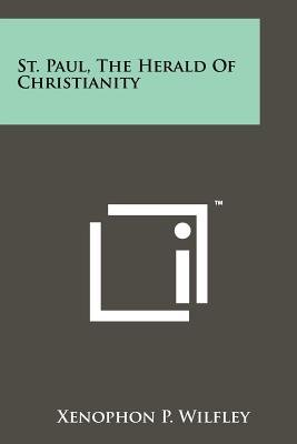 St. Paul, the Herald of Christianity (Paperback): Xenophon P. Wilfley