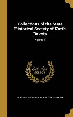Collections of the State Historical Society of North Dakota; Volume 4 (Hardcover): State Historical Society of North Dakota