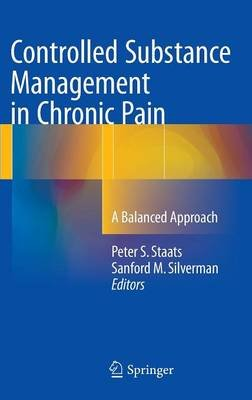 Controlled Substance Management in Chronic Pain - A Balanced Approach (Hardcover, 1st ed. 2016): Peter S. Staats, Sanford M....