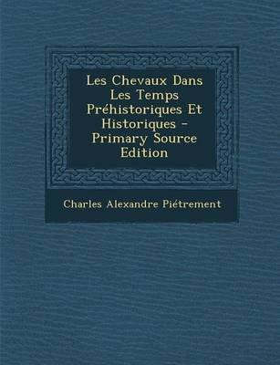 Les Chevaux Dans Les Temps Prehistoriques Et Historiques - Primary Source Edition (French, Paperback): Charles Alexandre...