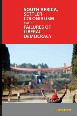 South Africa, Settler Colonialism And The Failures Of Liberal Democracy (Paperback): Thiven Reddy