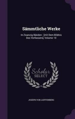 Sammtliche Werke - In Zwanzig Banden: [Mit Dem Bildnis Des Verfassers], Volume 10 (Hardcover): Joseph Von Auffenberg